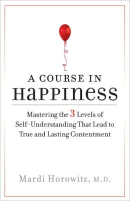 A Course in Happiness: Mastering the 3 Levels of Self-Understanding That Lead to True and Lasting Contentment