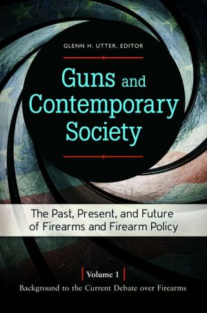 Guns and Contemporary Society [3 volumes]: The Past, Present, and Future of Firearms and Firearm Policy