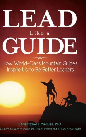 Lead Like a Guide: How World-Class Mountain Guides Inspire Us to Be Better Leaders