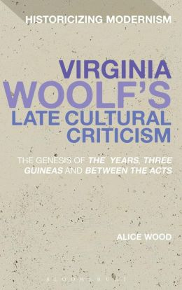 Virginia Woolf's Late Cultural Criticism: The Genesis of 'The Years', 'Three Guineas' and 'Between the Acts'