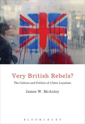 Very British Rebels?: The Culture and Politics of Ulster Loyalism