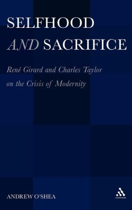 Selfhood and Sacrifice: René Girard and Charles Taylor on the Crisis of Modernity