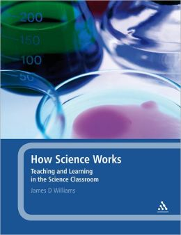 How Science Works: Teaching and Learning in the Science Classroom