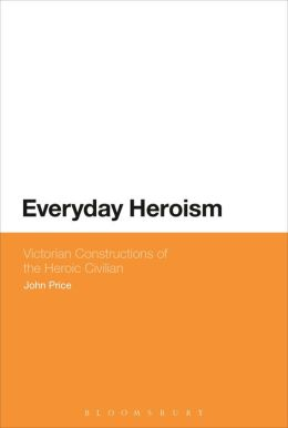 Everyday Heroism: Victorian Constructions of the Heroic Civilian