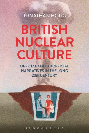 British Nuclear Culture: Official and Unofficial Narratives in the Long 20th Century