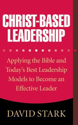 Christ-Based Leadership: Applying the Bible and Today's Best Leadership Models to Become an Effective Leader