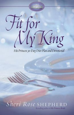 Fit for My King: His Princess Diet Plan and Devotional Sheri Rose Shepherd