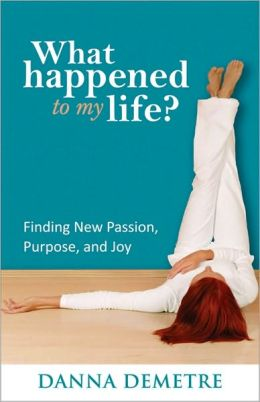 What Happened to My Life?: Finding New Passion, Purpose, and Joy