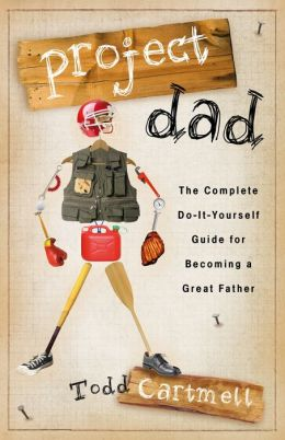 Project Dad: The Complete, Do-It-Yourself Guide for Becoming a Great Father