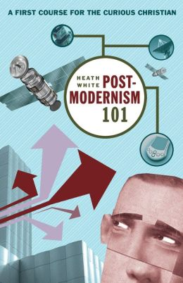 Postmodernism 101: A First Course for the Curious Christian
