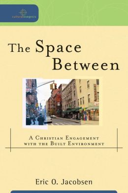 Space Between, The (Cultural Exegesis): A Christian Engagement with the Built Environment