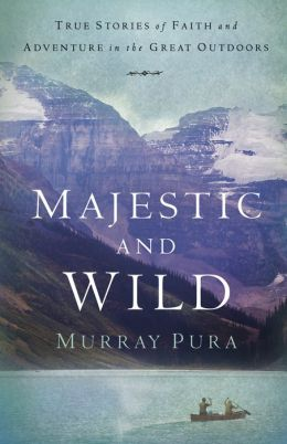 Majestic and Wild: True Stories of Faith and Adventure in the Great Outdoors