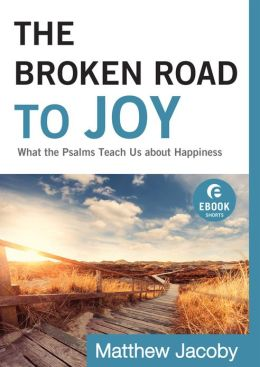 Broken Road to Joy, The (Ebook Shorts): What the Psalms Teach Us about Happiness