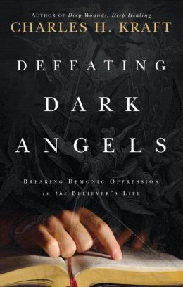 Defeating Dark Angels: Breaking Demonic Oppressions in the Believer's Life