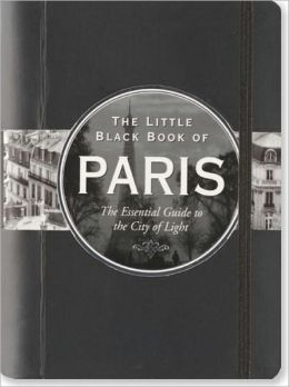 The Little Black Book of Paris, 2011 Edition: The Essential Guide to the City of Light