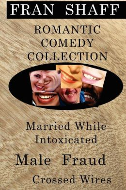 Romantic Comedy Collection: Male Fraud, Married While Intoxicated, Crossed Wires