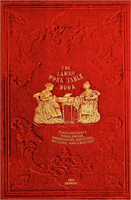 The Ladies' Work-Table Book - 1844 Reprint: Plain and Fancy Needlework, Embroidery, Knitting, Netting and Crochet
