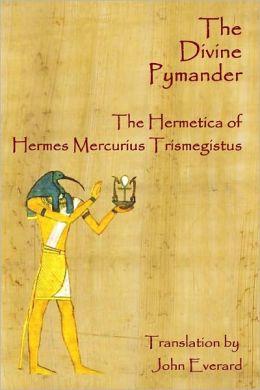 The Divine Pymander: the Hermetica of Hermes Mercurius Trismegistus