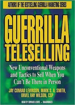 Guerrilla Teleselling: New Unconventional Weapons and Tactics to Sell When You Can't Be There in Person