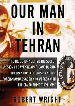 Our Man in Tehran: The True Story behind the Secret Mission to Save Six Americans during the Iran Hostage Crisis and the Foreign Ambassador Who Worked with the CIA to Bring Them Home