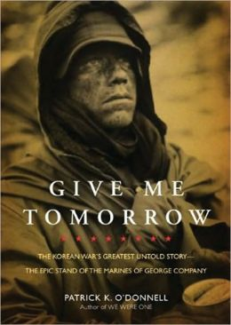 Give Me Tomorrow: The Korean War's Greatest Untold Story The Epic Stand of the Marines of George Company