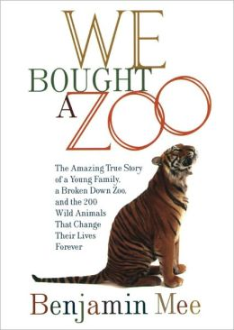 We Bought a Zoo: The Amazing True Story of a Young Family, a Broken Down Zoo, and the 200 Wild Animals That Change Their Lives Forever