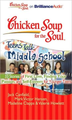 Chicken Soup for the Soul: Teens Talk Middle School - 33 Stories of First Love, Finding Your Passion and Self-Esteem for Younger Teens