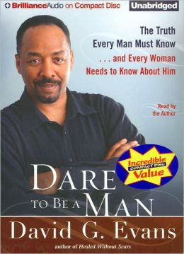 Dare to Be a Man: The Truth Every Man Must Know... and Every Woman Needs to Know about Him