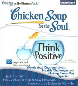 Chicken Soup for the Soul: Think Positive - 30 Inspirational Stories about Words that Changed Lives, Health Challenges and Making Every Day Special