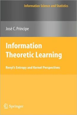 Information Theoretic Learning: Renyi's Entropy and Kernel Perspectives