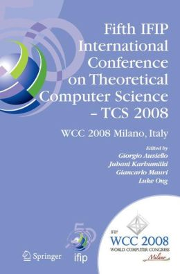 Fifth IFIP International Conference on Theoretical Computer Science - TCS 2008: IFIP 20th World Computer Congress, TC 1, Foundations of Computer Science, September 7-10, 2008, Milano, Italy