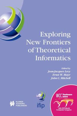 Exploring New Frontiers of Theoretical Informatics: IFIP 18th World Computer Congress TC1 3rd International Conference on Theoretical Computer Science (TCS2004) 22-27 August 2004 Toulouse, France