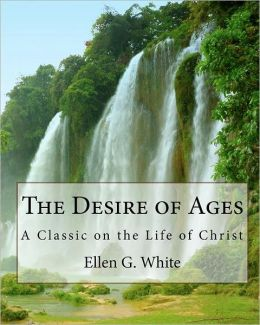 The Desire of Ages: A Classic on the Life of Christ