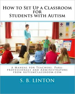 How to Set up a Classroom for Students with Autism: A Manual for Teachers, para-professionals and Administrators