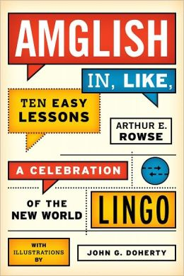 Amglish in, Like, Ten Easy Lessons: A Celebration of the New World Lingo