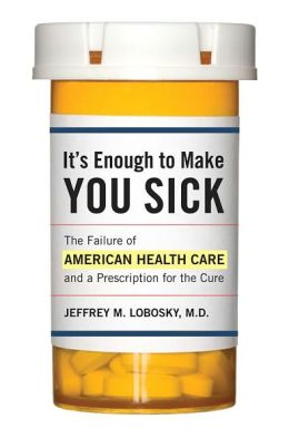 It's Enough to Make You Sick: The Failure of American Health Care and a Prescription for the Cure