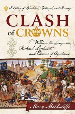Clash of Crowns: William the Conqueror, Richard Lionheart, and Eleanor of Aquitaine--A Story of Bloodshed, Betrayal, and Revenge