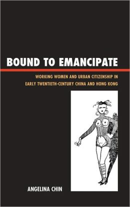 Bound to Emancipate: Working Women and Urban Citizenship in Early Twentieth-Century China and Hong Kong