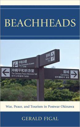 Beachheads: War, Peace, and Tourism in Postwar Okinawa