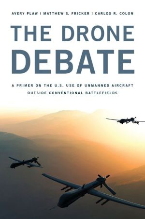 The Drone Debate : A Primer on the U.s. Use of Unmanned Aircraft Outside of Conventional Battlefields