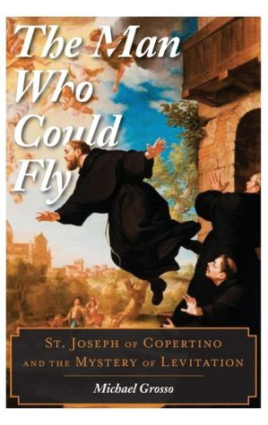 The Man Who Could Fly: St. Joseph of Copertino and the Mystery of Levitation