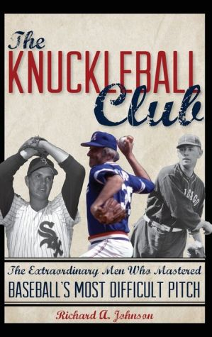 The Knuckleball Club: The Extraordinary Men Who Mastered Baseball's Most Difficult Pitch