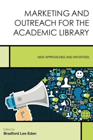 Marketing and Outreach for the Academic Library: New Approaches and Initiatives