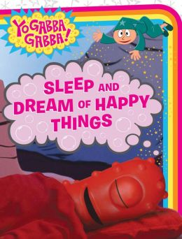 Sleep and Dream of Happy Things (Yo Gabba Gabba! Series)