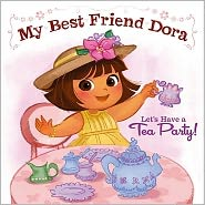 Let's Have a Tea Party!: My Best Friend Dora (Dora the Explorer Series)