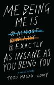 Book Cover Image. Title: Me Being Me Is Exactly as Insane as You Being You, Author: Todd Hasak-Lowy