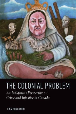 The Colonial Problem: An Aboriginal Perspective on Crime and Injustice in Canada