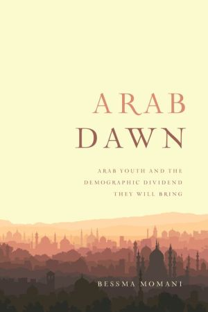 Arab Dawn: Arab Youth and the Demographic Dividend They Will Bring