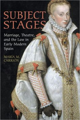 Subject Stages: Marriage, Theatre and the Law in Early Modern Spain