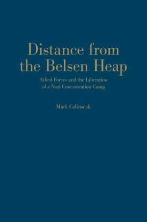 Distance from the Belsen Heap: Allied Forces and the Liberation of a Nazi Concentration Camp